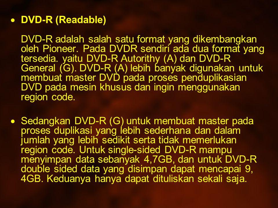 DVD-R (Readable) DVD-R adalah salah satu format yang dikembangkan oleh Pioneer. Pada DVDR sendiri ada dua format yang tersedia. yaitu DVD-R Autorithy (A) dan DVD-R General (G). DVD-R (A) lebih banyak digunakan untuk membuat master DVD pada proses penduplikasian DVD pada mesin khusus dan ingin menggunakan region code.