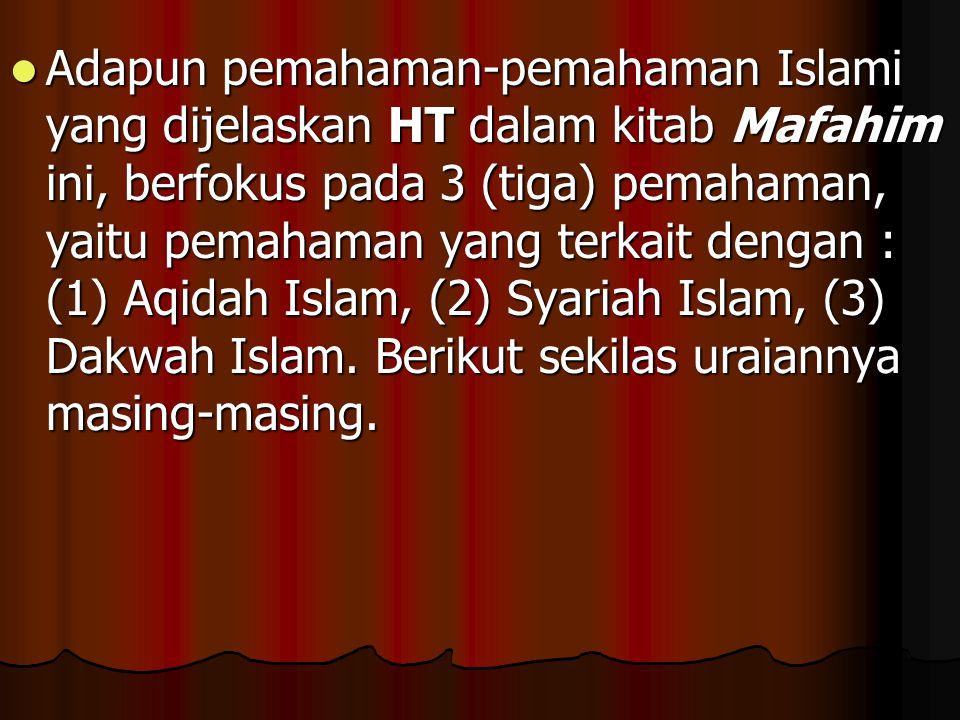 Adapun pemahaman-pemahaman Islami yang dijelaskan HT dalam kitab Mafahim ini, berfokus pada 3 (tiga) pemahaman, yaitu pemahaman yang terkait dengan : (1) Aqidah Islam, (2) Syariah Islam, (3) Dakwah Islam.