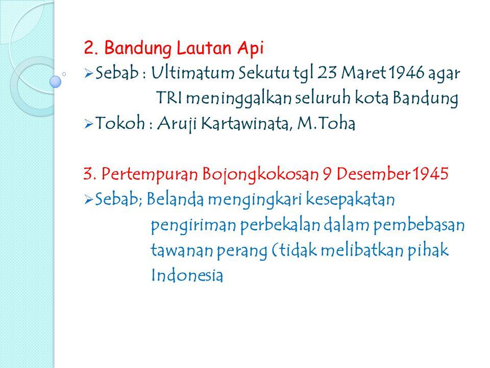 2. Bandung Lautan Api Sebab : Ultimatum Sekutu tgl 23 Maret 1946 agar. TRI meninggalkan seluruh kota Bandung.