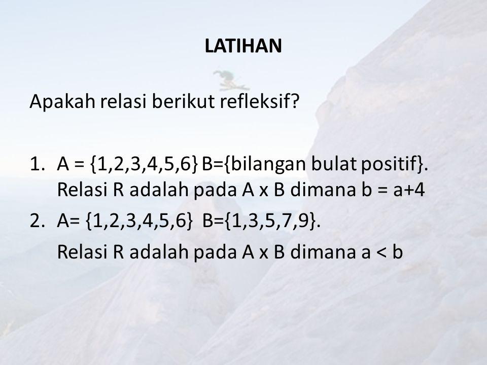 LATIHAN Apakah relasi berikut refleksif A = {1,2,3,4,5,6} B={bilangan bulat positif}. Relasi R adalah pada A x B dimana b = a+4.