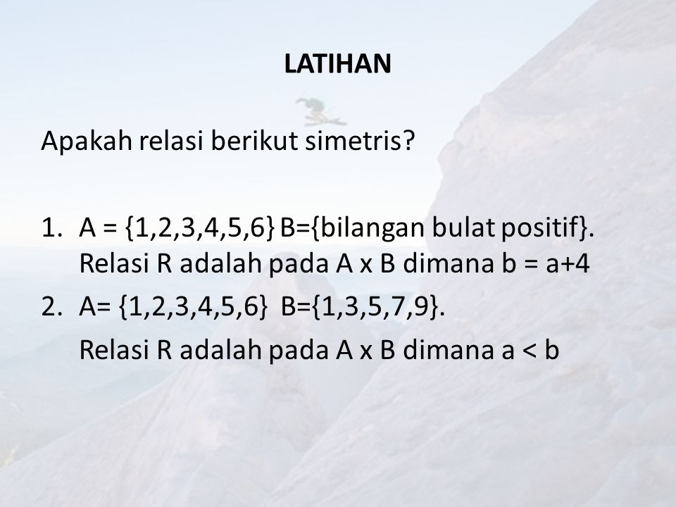 LATIHAN Apakah relasi berikut simetris A = {1,2,3,4,5,6} B={bilangan bulat positif}. Relasi R adalah pada A x B dimana b = a+4.