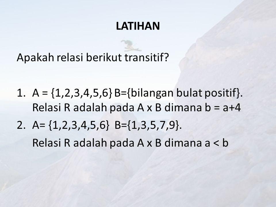 LATIHAN Apakah relasi berikut transitif A = {1,2,3,4,5,6} B={bilangan bulat positif}. Relasi R adalah pada A x B dimana b = a+4.