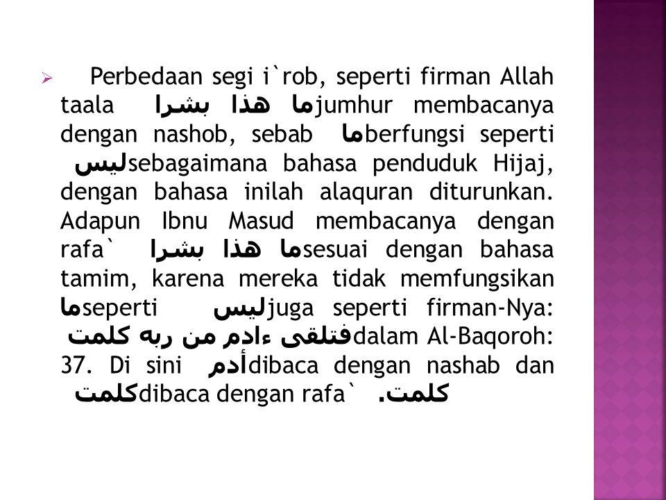 Perbedaan segi i`rob, seperti firman Allah taala ما هذا بشرا jumhur membacanya dengan nashob, sebab ما berfungsi seperti ليس sebagaimana bahasa penduduk Hijaj, dengan bahasa inilah alaquran diturunkan.