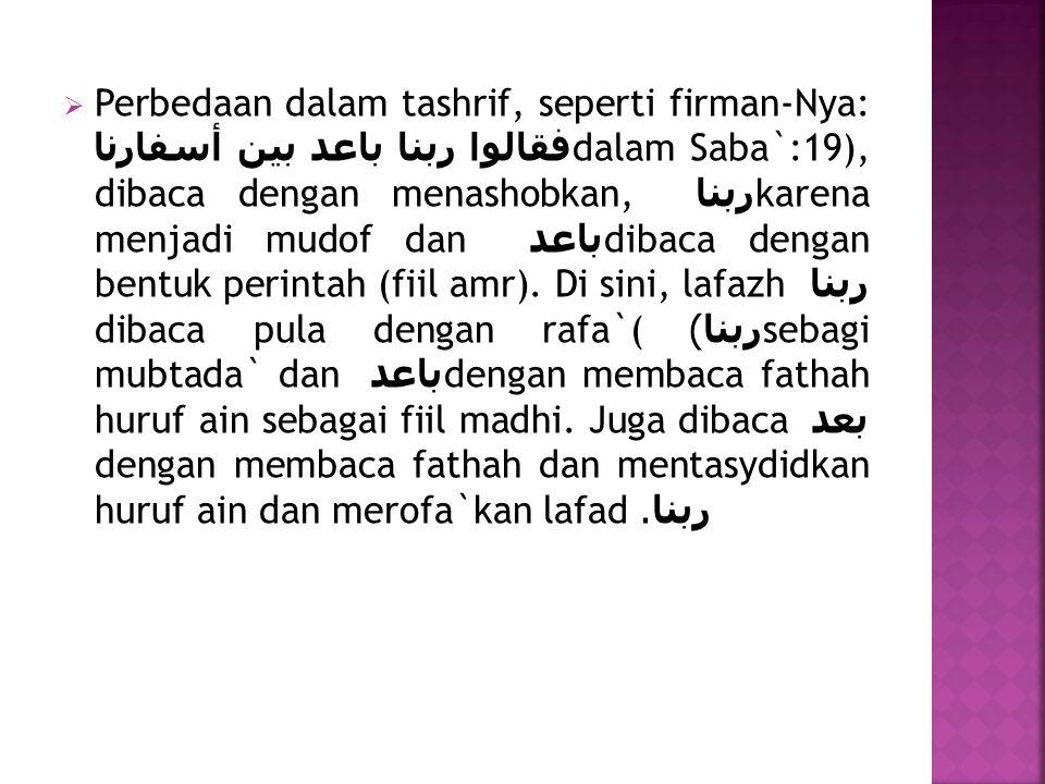 Perbedaan dalam tashrif, seperti firman-Nya: فقالوا ربنا باعد بين أسفارناdalam Saba`:19), dibaca dengan menashobkan, ربنا karena menjadi mudof dan باعد dibaca dengan bentuk perintah (fiil amr).