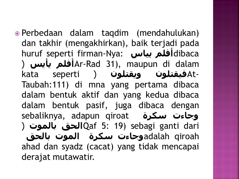 Perbedaan dalam taqdim (mendahulukan) dan takhir (mengakhirkan), baik terjadi pada huruf seperti firman-Nya: أفلم يياس dibaca أفلم يأيس (Ar-Rad 31), maupun di dalam kata seperti فيقتلون ويقتلون (At- Taubah:111) di mna yang pertama dibaca dalam bentuk aktif dan yang kedua dibaca dalam bentuk pasif, juga dibaca dengan sebaliknya, adapun qiroat وجاءت سكرة الحق بالموت (Qaf 5: 19) sebagi ganti dari وجاءت سكرة الموت بالحق adalah qiroah ahad dan syadz (cacat) yang tidak mencapai derajat mutawatir.