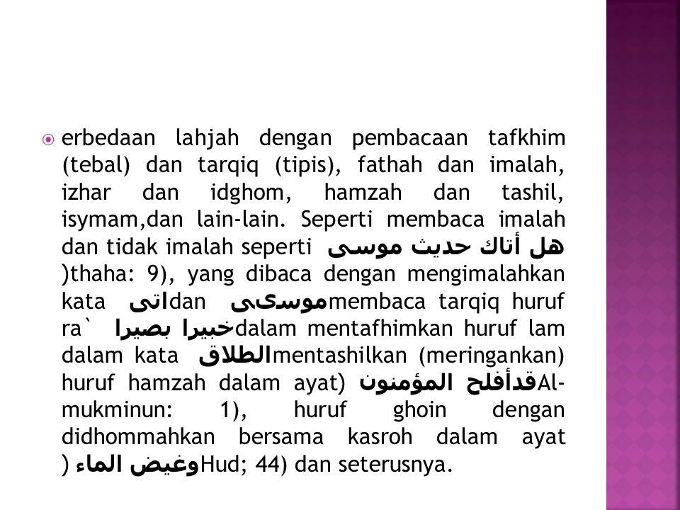 erbedaan lahjah dengan pembacaan tafkhim (tebal) dan tarqiq (tipis), fathah dan imalah, izhar dan idghom, hamzah dan tashil, isymam,dan lain-lain.