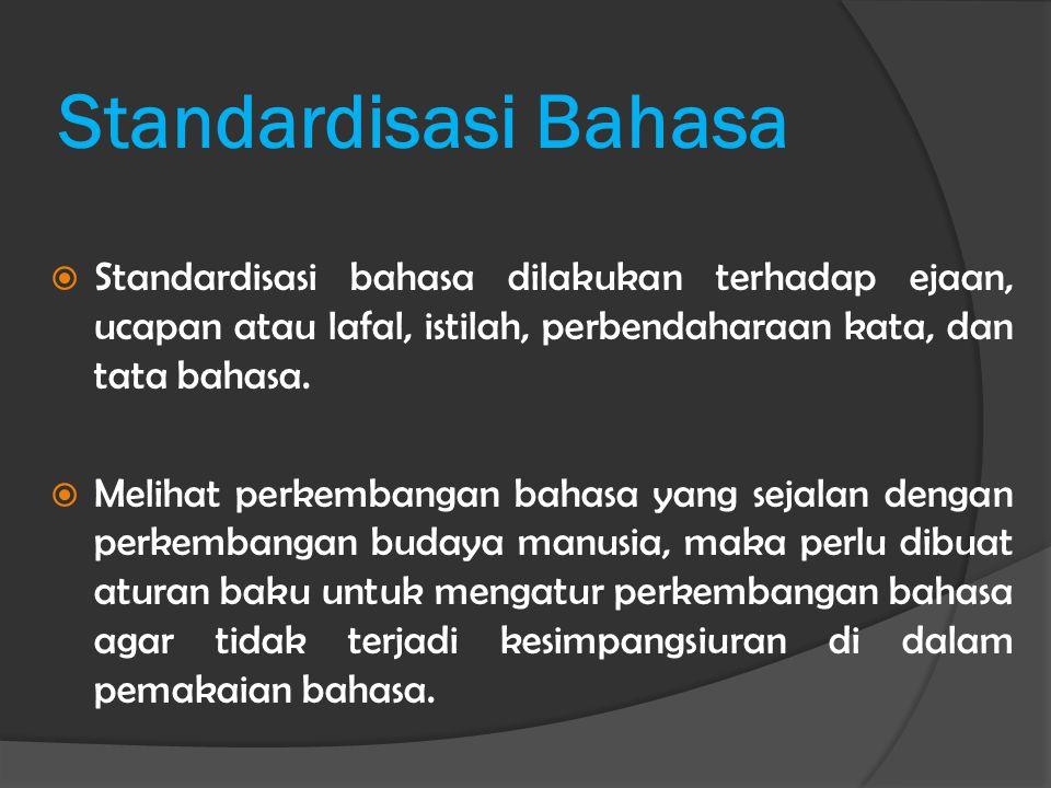 Standardisasi Bahasa Standardisasi bahasa dilakukan terhadap ejaan, ucapan atau lafal, istilah, perbendaharaan kata, dan tata bahasa.