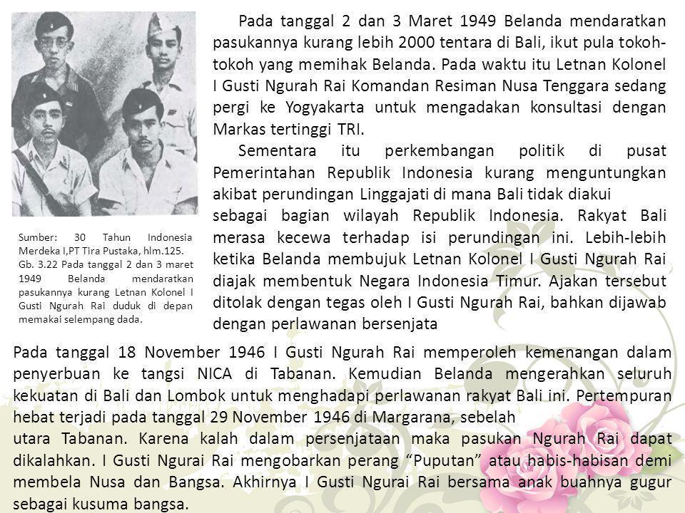 Pada tanggal 2 dan 3 Maret 1949 Belanda mendaratkan pasukannya kurang lebih 2000 tentara di Bali, ikut pula tokoh-tokoh yang memihak Belanda. Pada waktu itu Letnan Kolonel I Gusti Ngurah Rai Komandan Resiman Nusa Tenggara sedang pergi ke Yogyakarta untuk mengadakan konsultasi dengan Markas tertinggi TRI.