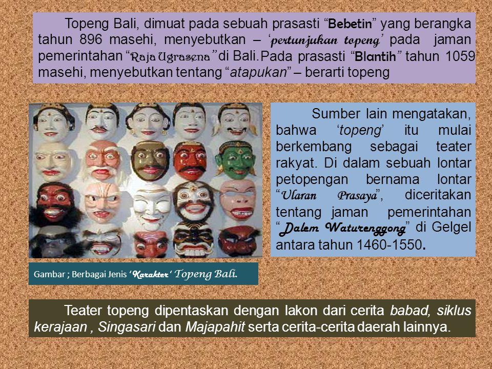 Topeng Bali, dimuat pada sebuah prasasti Bebetin yang berangka tahun 896 masehi, menyebutkan – 'pertunjukan topeng' pada jaman pemerintahan Raja Ugrasena di Bali.