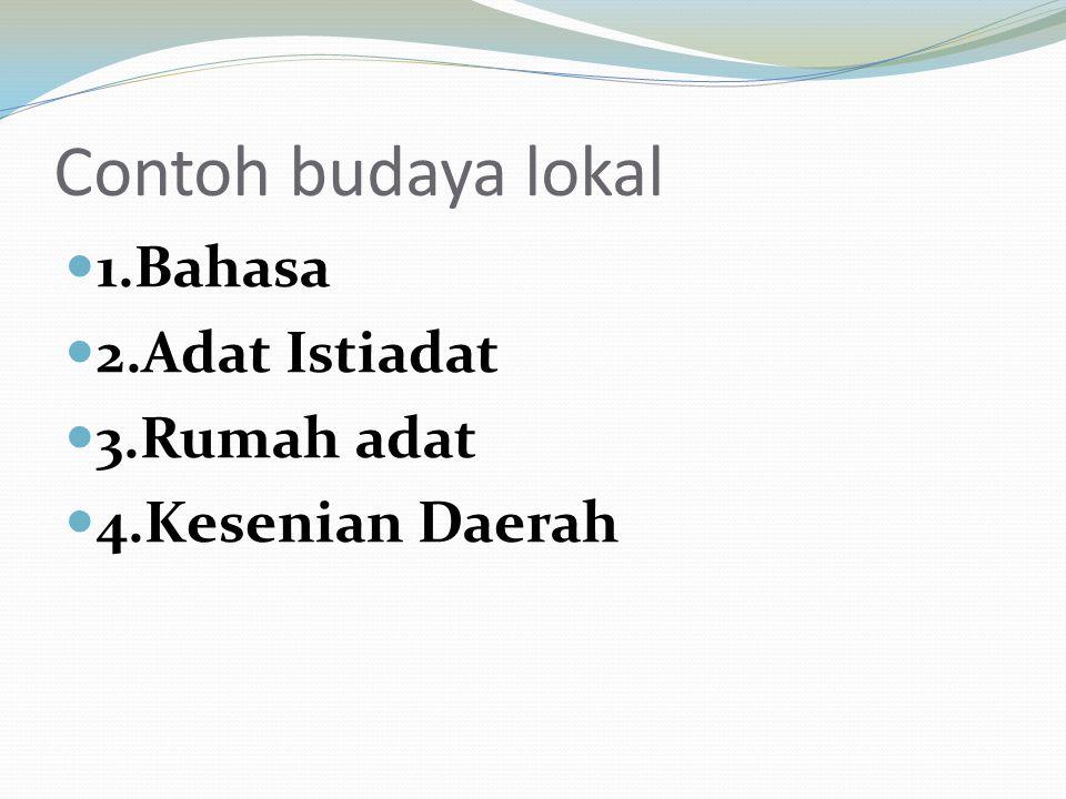 Contoh budaya lokal 1.Bahasa 2.Adat Istiadat 3.Rumah adat