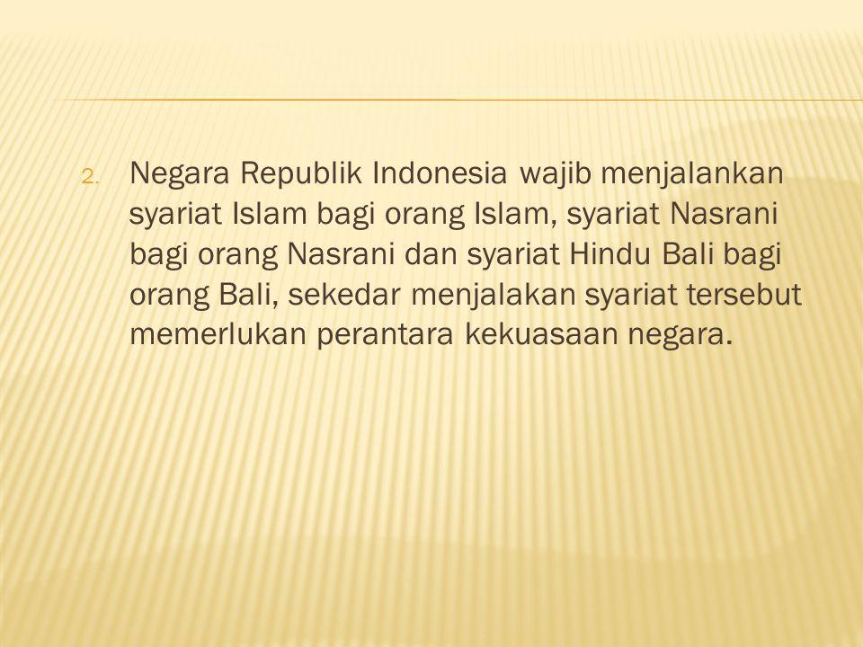 Negara Republik Indonesia wajib menjalankan syariat Islam bagi orang Islam, syariat Nasrani bagi orang Nasrani dan syariat Hindu Bali bagi orang Bali, sekedar menjalakan syariat tersebut memerlukan perantara kekuasaan negara.