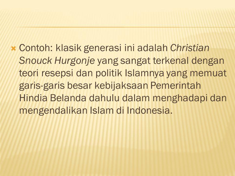 Contoh: klasik generasi ini adalah Christian Snouck Hurgonje yang sangat terkenal dengan teori resepsi dan politik Islamnya yang memuat garis-garis besar kebijaksaan Pemerintah Hindia Belanda dahulu dalam menghadapi dan mengendalikan Islam di Indonesia.