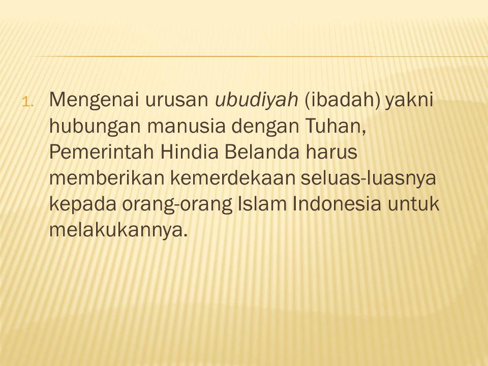 Mengenai urusan ubudiyah (ibadah) yakni hubungan manusia dengan Tuhan, Pemerintah Hindia Belanda harus memberikan kemerdekaan seluas-luasnya kepada orang-orang Islam Indonesia untuk melakukannya.