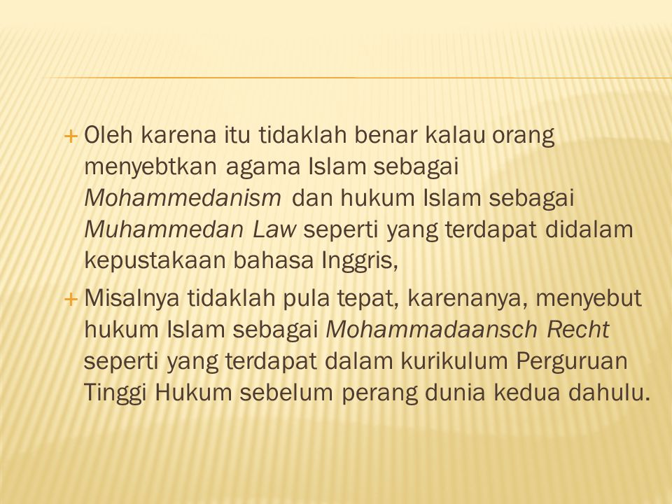 Oleh karena itu tidaklah benar kalau orang menyebtkan agama Islam sebagai Mohammedanism dan hukum Islam sebagai Muhammedan Law seperti yang terdapat didalam kepustakaan bahasa Inggris,