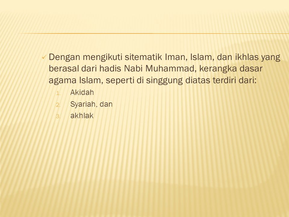 Dengan mengikuti sitematik Iman, Islam, dan ikhlas yang berasal dari hadis Nabi Muhammad, kerangka dasar agama Islam, seperti di singgung diatas terdiri dari:
