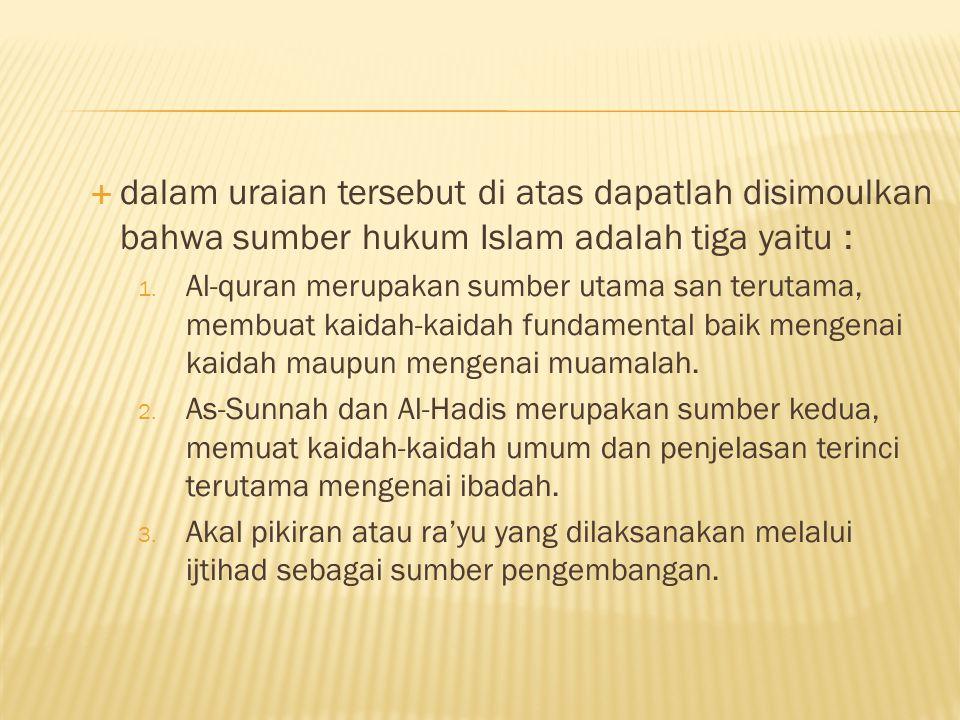 dalam uraian tersebut di atas dapatlah disimoulkan bahwa sumber hukum Islam adalah tiga yaitu :