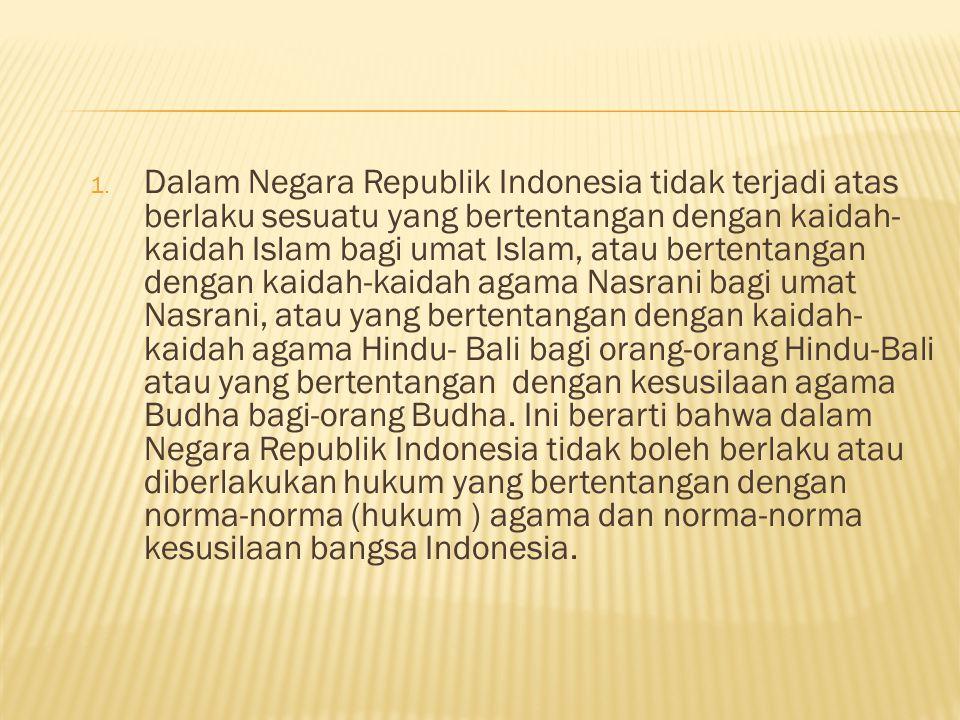 Dalam Negara Republik Indonesia tidak terjadi atas berlaku sesuatu yang bertentangan dengan kaidah-kaidah Islam bagi umat Islam, atau bertentangan dengan kaidah-kaidah agama Nasrani bagi umat Nasrani, atau yang bertentangan dengan kaidah-kaidah agama Hindu- Bali bagi orang-orang Hindu-Bali atau yang bertentangan dengan kesusilaan agama Budha bagi-orang Budha.
