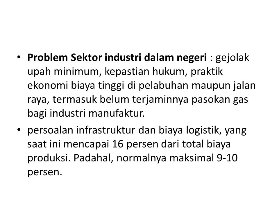 Problem Sektor industri dalam negeri : gejolak upah minimum, kepastian hukum, praktik ekonomi biaya tinggi di pelabuhan maupun jalan raya, termasuk belum terjaminnya pasokan gas bagi industri manufaktur.