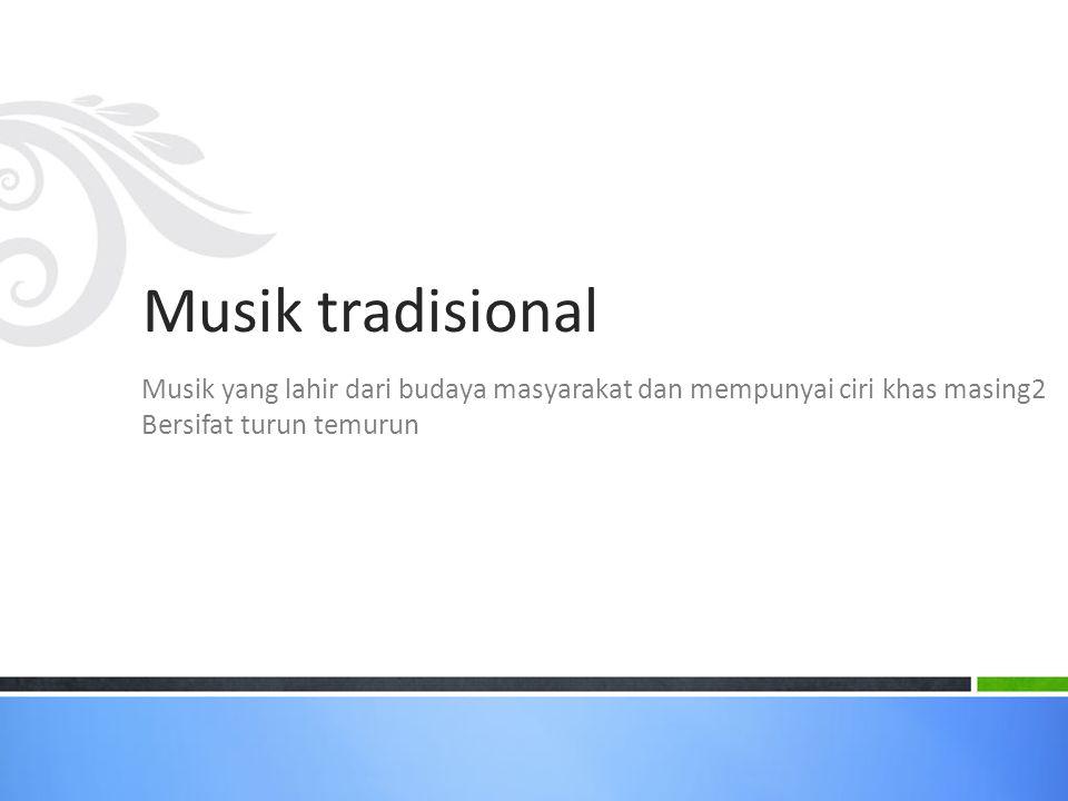 Musik tradisional Musik yang lahir dari budaya masyarakat dan mempunyai ciri khas masing2.