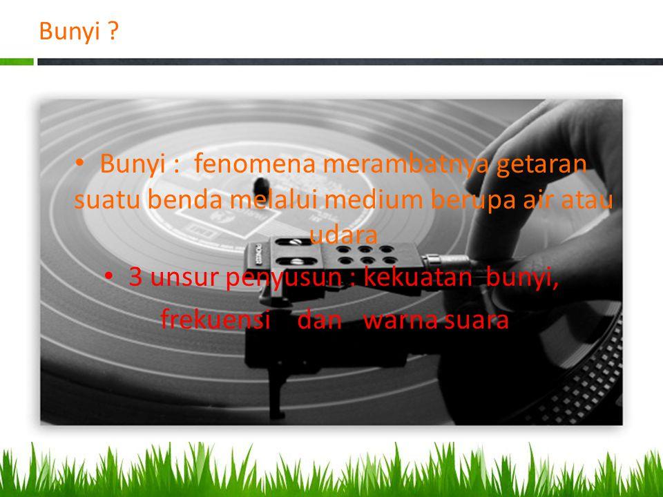 3 unsur penyusun : kekuatan bunyi, frekuensi dan warna suara