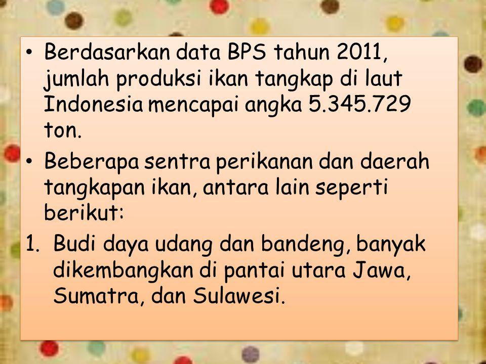 Berdasarkan data BPS tahun 2011, jumlah produksi ikan tangkap di laut Indonesia mencapai angka 5.345.729 ton.