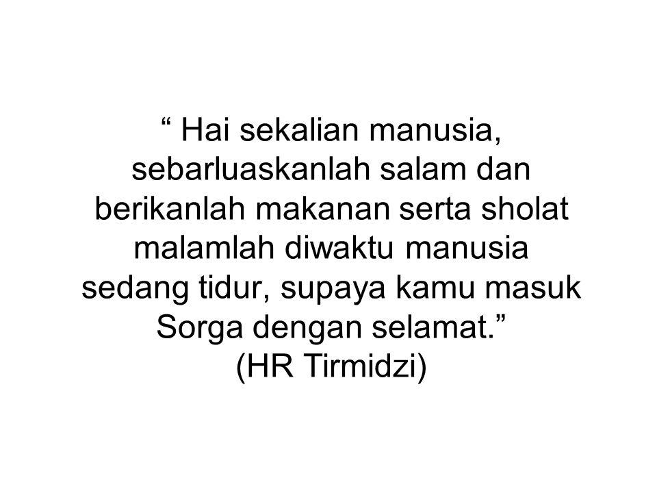 Hai sekalian manusia, sebarluaskanlah salam dan berikanlah makanan serta sholat malamlah diwaktu manusia sedang tidur, supaya kamu masuk Sorga dengan selamat. (HR Tirmidzi)