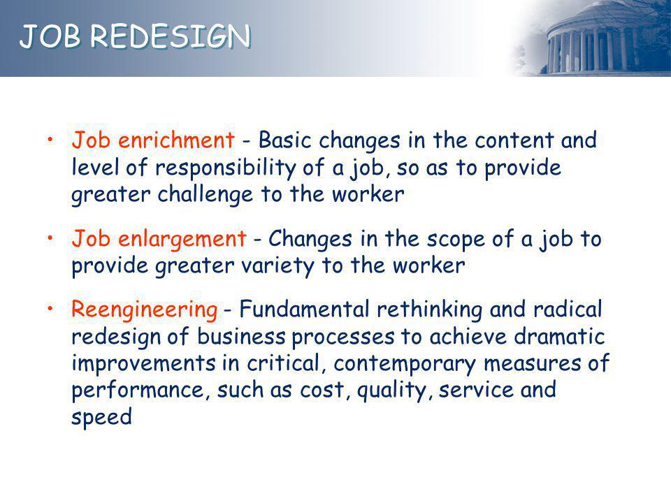 JOB REDESIGN Job enrichment - Basic changes in the content and level of responsibility of a job, so as to provide greater challenge to the worker.