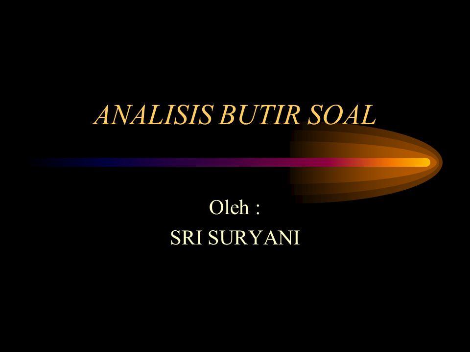 ANALISIS BUTIR SOAL Oleh : SRI SURYANI