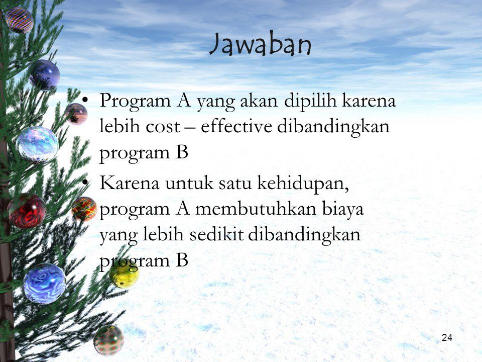 Jawaban Program A yang akan dipilih karena lebih cost – effective dibandingkan program B.