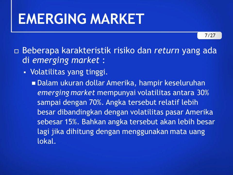 EMERGING MARKET 7/27. Beberapa karakteristik risiko dan return yang ada di emerging market : Volatilitas yang tinggi.