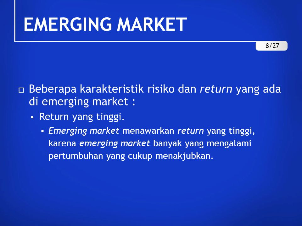 EMERGING MARKET 8/27. Beberapa karakteristik risiko dan return yang ada di emerging market : Return yang tinggi.
