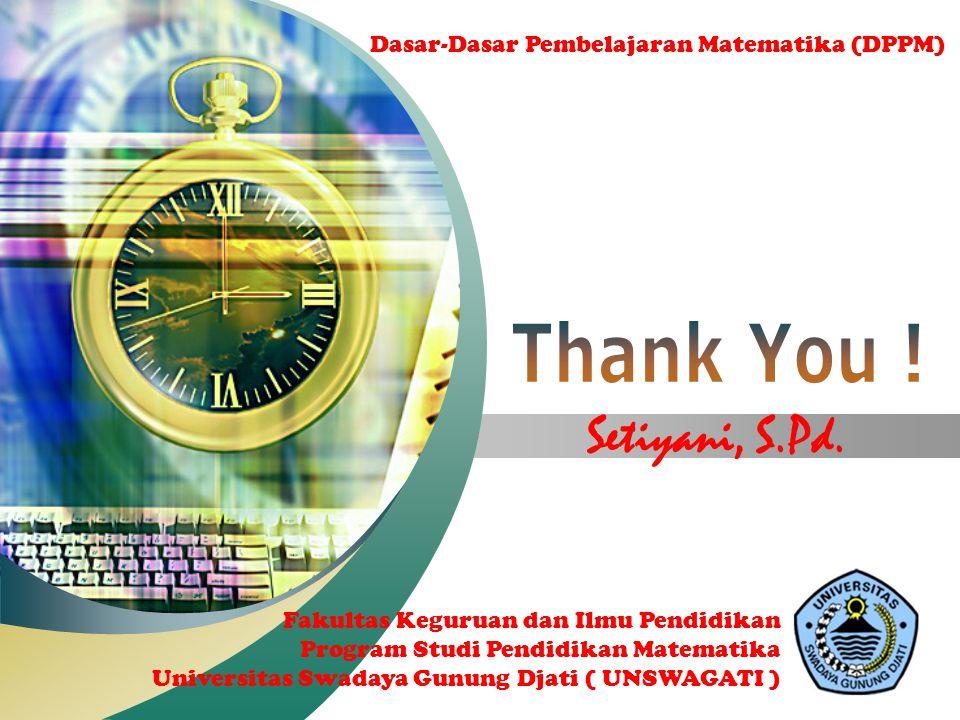 Thank You ! Setiyani, S.Pd. Dasar-Dasar Pembelajaran Matematika (DPPM)
