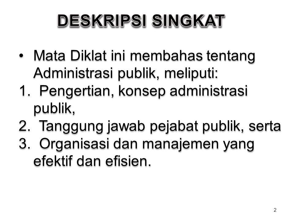 DESKRIPSI SINGKAT Mata Diklat ini membahas tentang Administrasi publik, meliputi: 1. Pengertian, konsep administrasi publik,