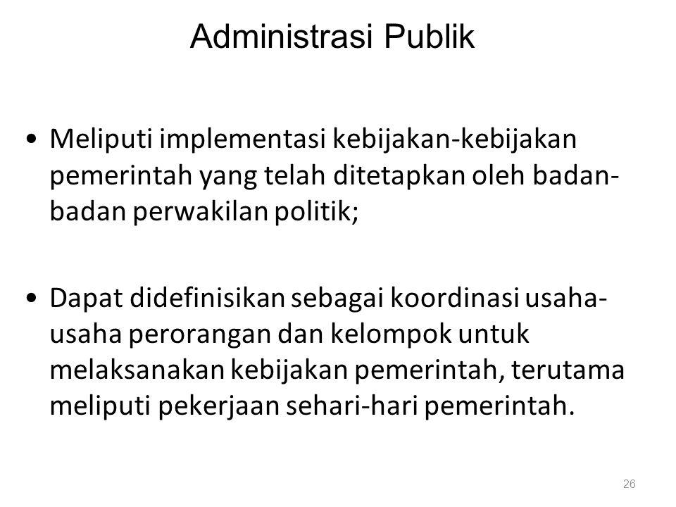 Administrasi Publik Meliputi implementasi kebijakan-kebijakan pemerintah yang telah ditetapkan oleh badan-badan perwakilan politik;