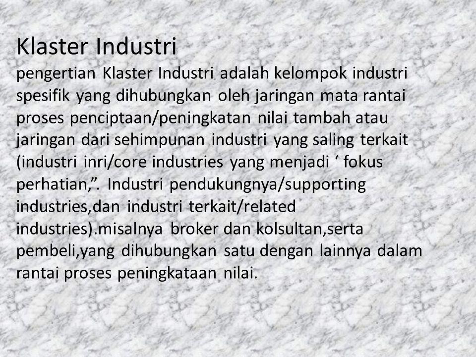 Klaster Industri pengertian Klaster Industri adalah kelompok industri spesifik yang dihubungkan oleh jaringan mata rantai proses penciptaan/peningkatan nilai tambah atau jaringan dari sehimpunan industri yang saling terkait (industri inri/core industries yang menjadi ' fokus perhatian, .