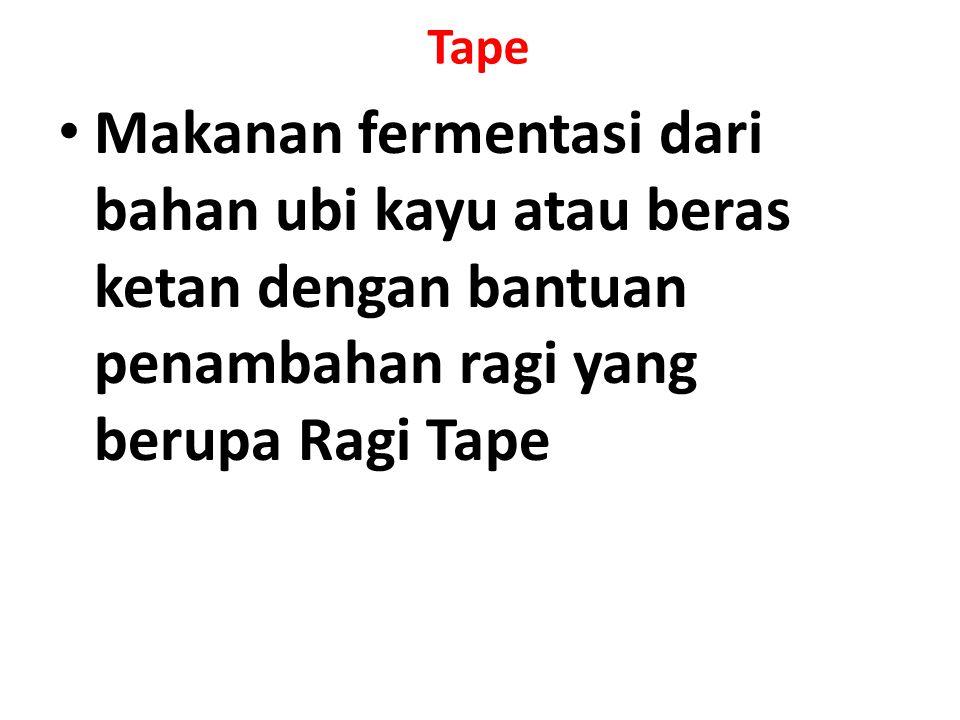 Tape Makanan fermentasi dari bahan ubi kayu atau beras ketan dengan bantuan penambahan ragi yang berupa Ragi Tape.