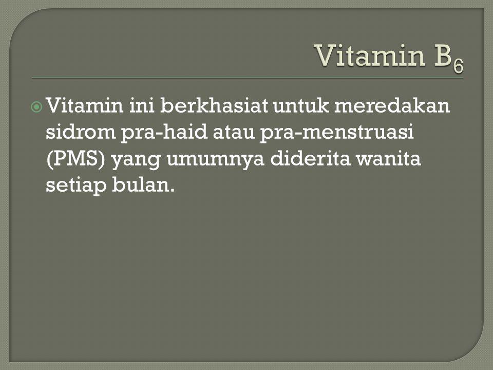Vitamin B6 Vitamin ini berkhasiat untuk meredakan sidrom pra-haid atau pra-menstruasi (PMS) yang umumnya diderita wanita setiap bulan.
