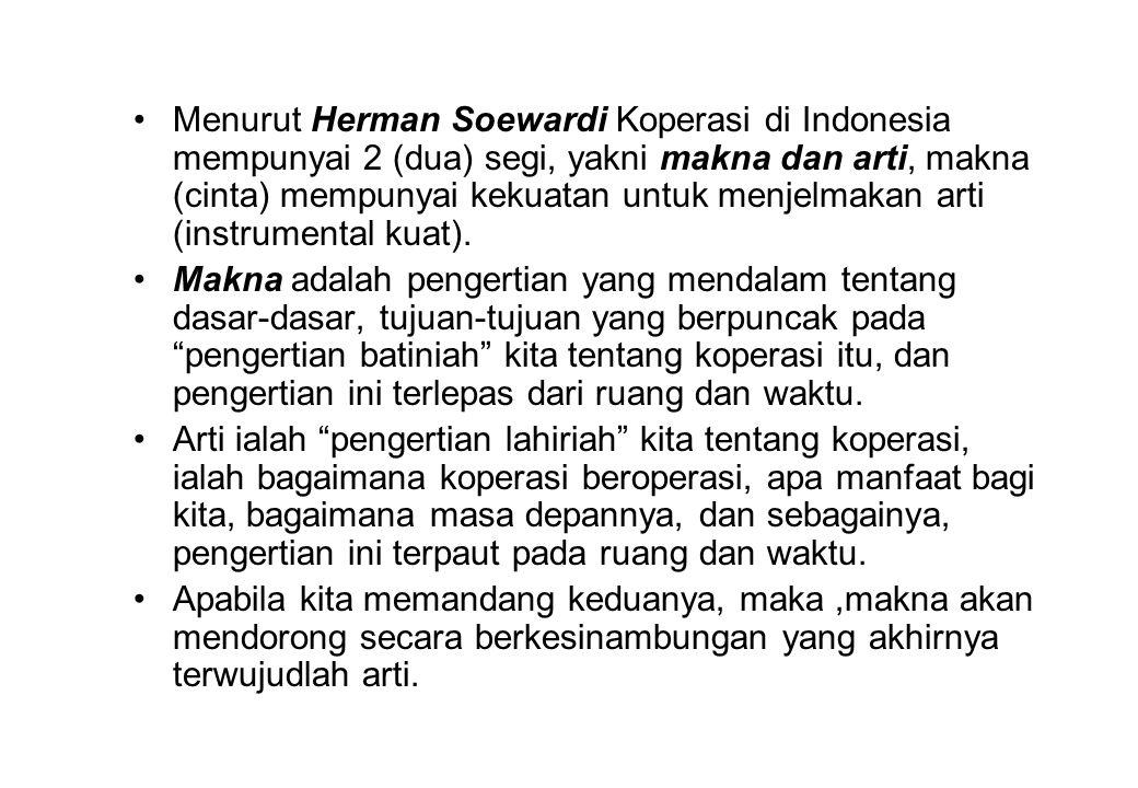 Menurut Herman Soewardi Koperasi di Indonesia mempunyai 2 (dua) segi, yakni makna dan arti, makna (cinta) mempunyai kekuatan untuk menjelmakan arti (instrumental kuat).