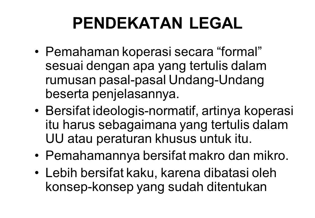 PENDEKATAN LEGAL Pemahaman koperasi secara formal sesuai dengan apa yang tertulis dalam rumusan pasal-pasal Undang-Undang beserta penjelasannya.