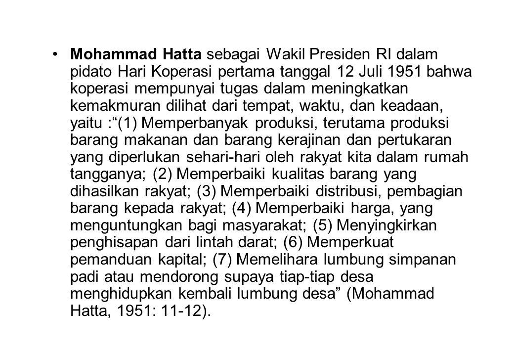 Mohammad Hatta sebagai Wakil Presiden RI dalam pidato Hari Koperasi pertama tanggal 12 Juli 1951 bahwa koperasi mempunyai tugas dalam meningkatkan kemakmuran dilihat dari tempat, waktu, dan keadaan, yaitu : (1) Memperbanyak produksi, terutama produksi barang makanan dan barang kerajinan dan pertukaran yang diperlukan sehari-hari oleh rakyat kita dalam rumah tangganya; (2) Memperbaiki kualitas barang yang dihasilkan rakyat; (3) Memperbaiki distribusi, pembagian barang kepada rakyat; (4) Memperbaiki harga, yang menguntungkan bagi masyarakat; (5) Menyingkirkan penghisapan dari lintah darat; (6) Memperkuat pemanduan kapital; (7) Memelihara lumbung simpanan padi atau mendorong supaya tiap-tiap desa menghidupkan kembali lumbung desa (Mohammad Hatta, 1951: 11-12).
