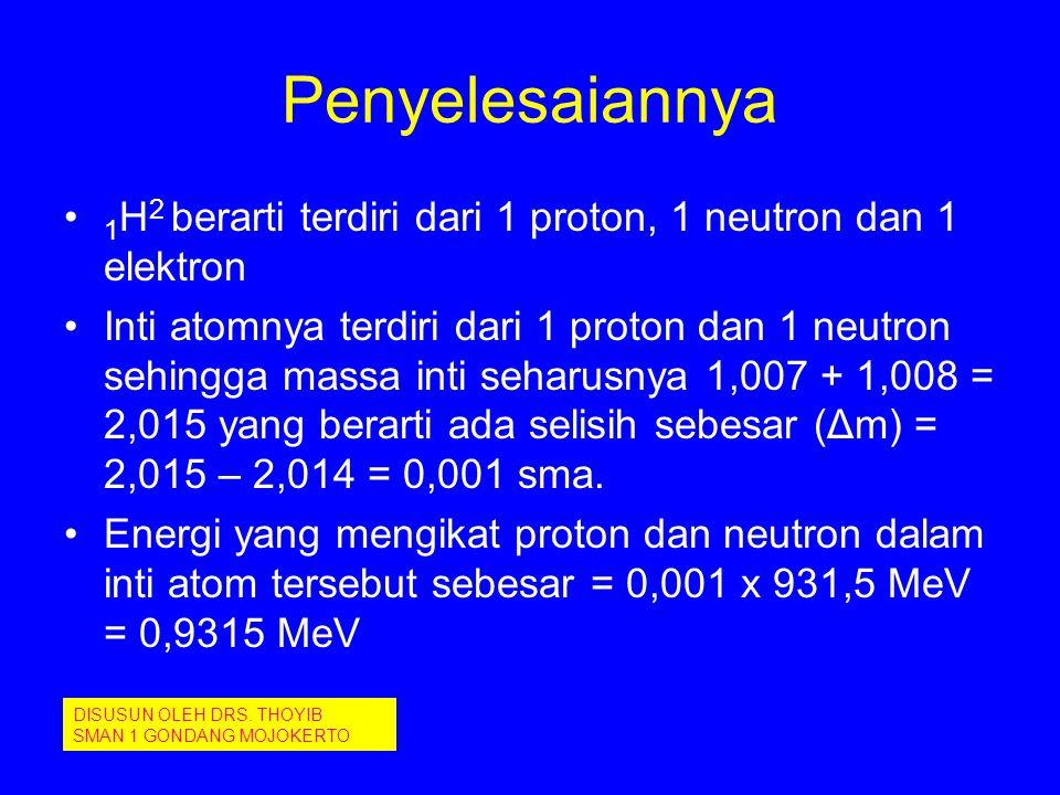 Penyelesaiannya 1H2 berarti terdiri dari 1 proton, 1 neutron dan 1 elektron.