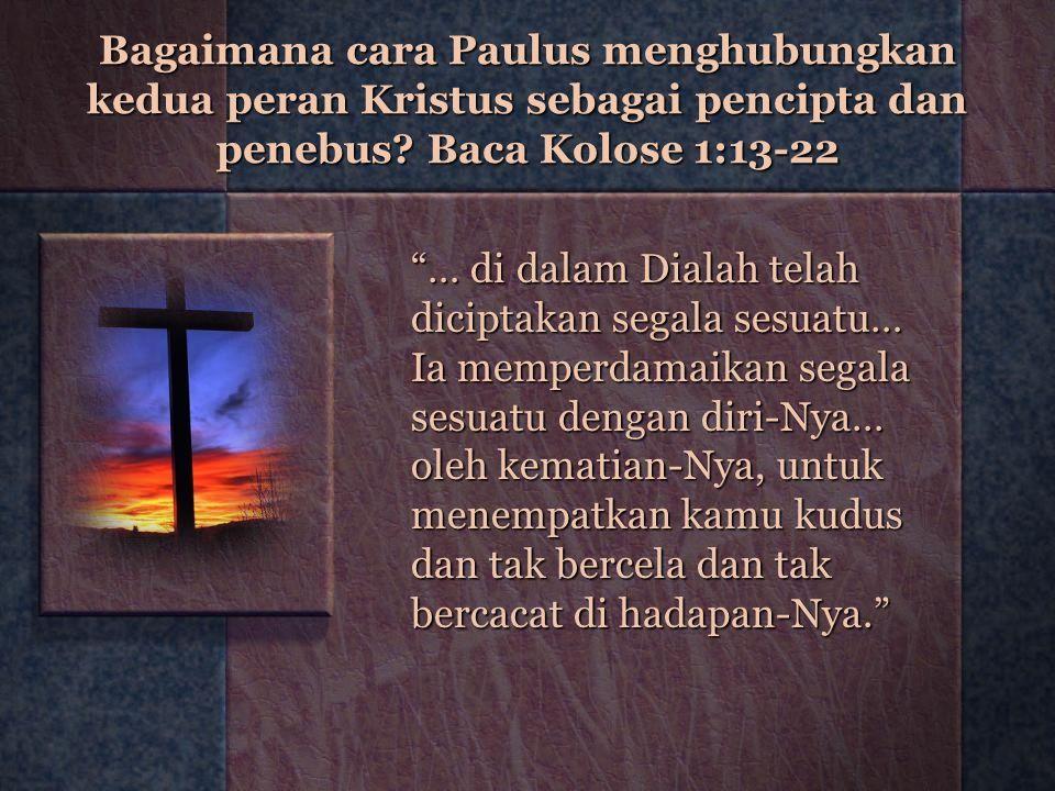 Bagaimana cara Paulus menghubungkan kedua peran Kristus sebagai pencipta dan penebus Baca Kolose 1:13-22