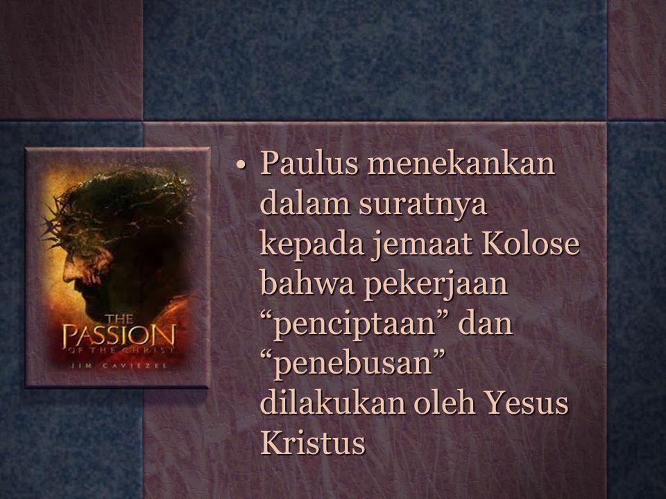 Paulus menekankan dalam suratnya kepada jemaat Kolose bahwa pekerjaan penciptaan dan penebusan dilakukan oleh Yesus Kristus