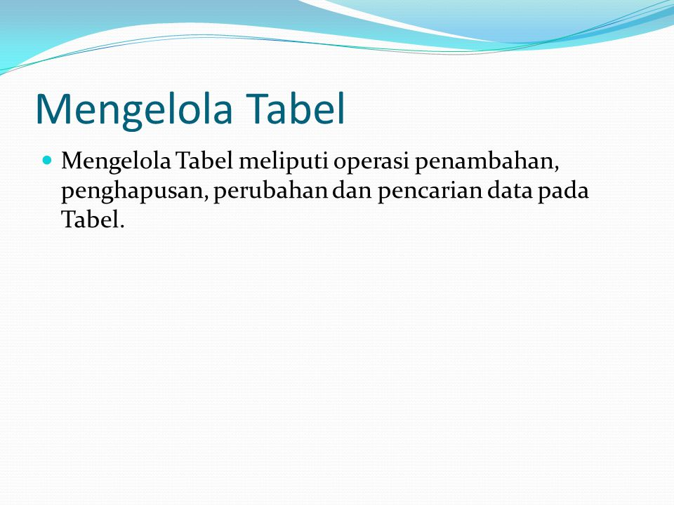 Mengelola Tabel Mengelola Tabel meliputi operasi penambahan, penghapusan, perubahan dan pencarian data pada Tabel.