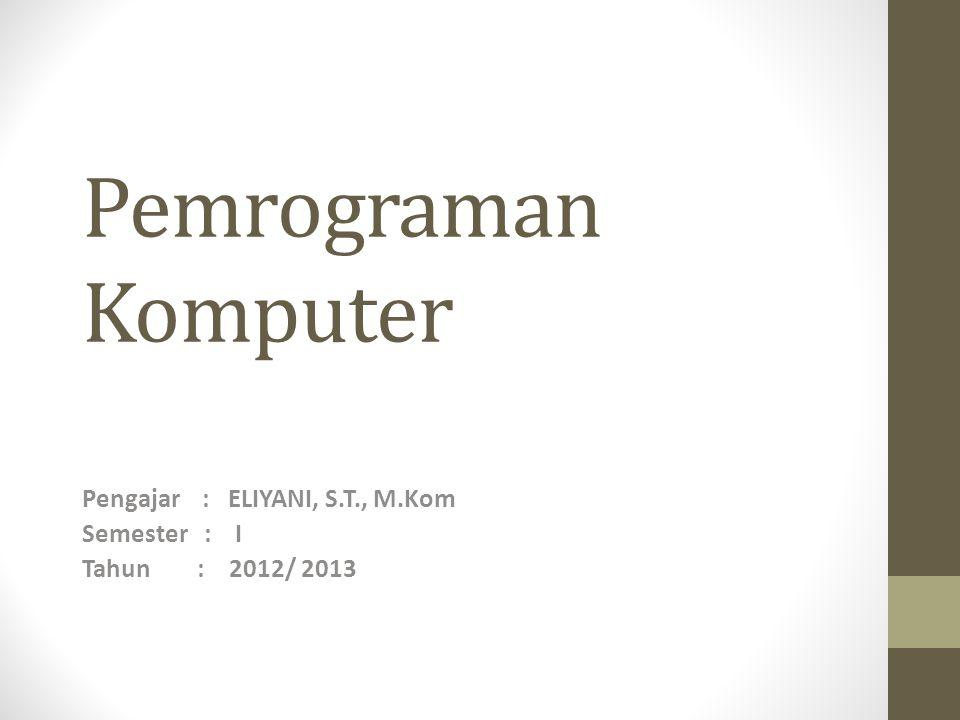 Pengajar : ELIYANI, S.T., M.Kom Semester : I Tahun : 2012/ 2013