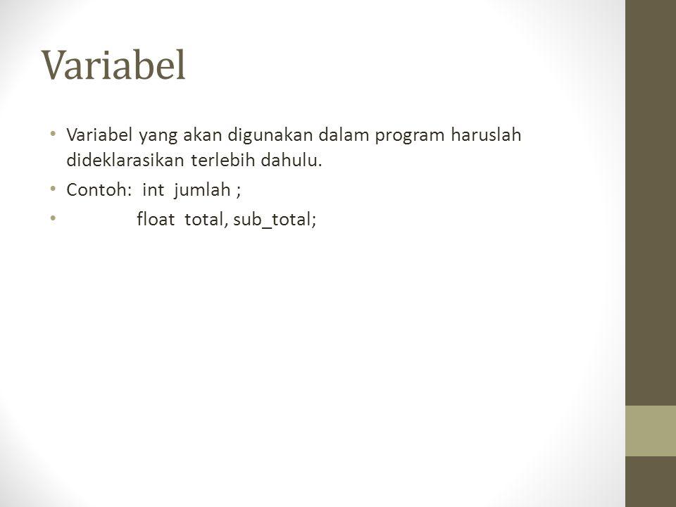 Variabel Variabel yang akan digunakan dalam program haruslah dideklarasikan terlebih dahulu. Contoh: int jumlah ;
