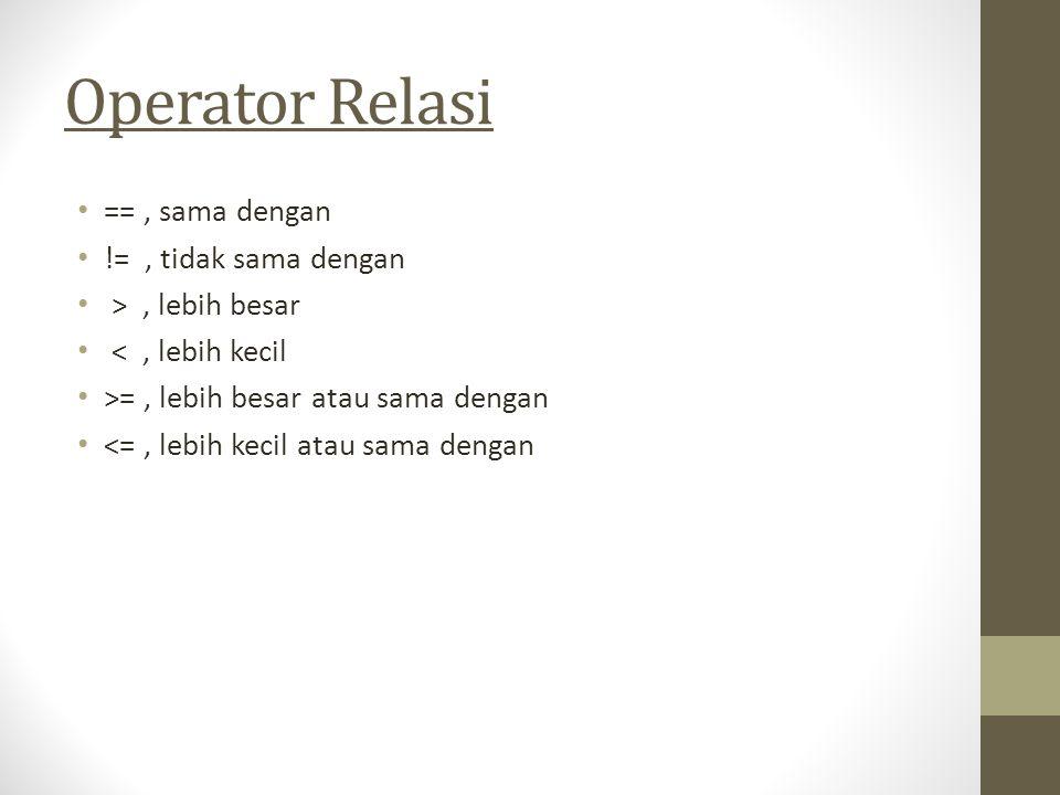Operator Relasi == , sama dengan != , tidak sama dengan