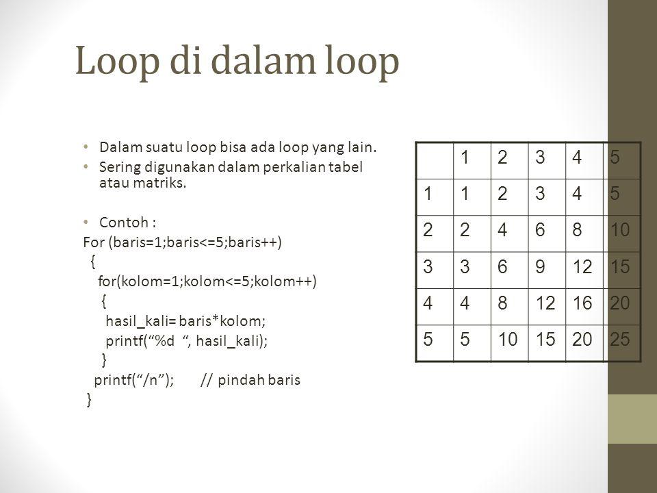 Loop di dalam loop Dalam suatu loop bisa ada loop yang lain. Sering digunakan dalam perkalian tabel atau matriks.