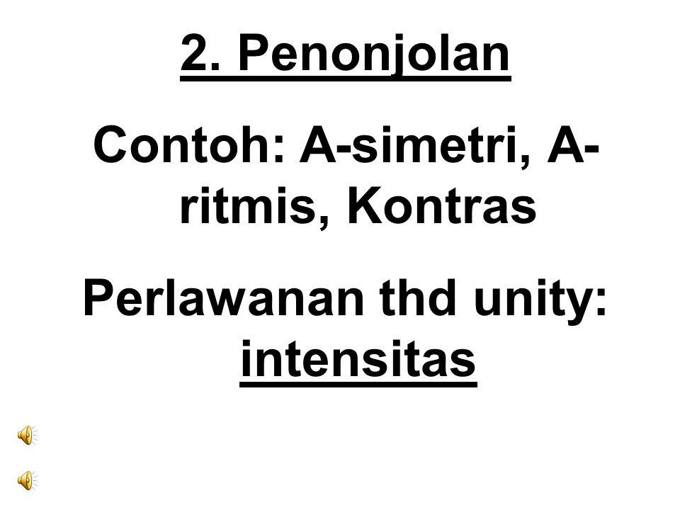 Contoh: A-simetri, A-ritmis, Kontras Perlawanan thd unity: intensitas