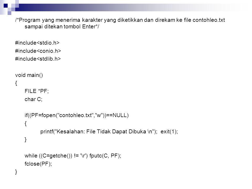 /*Program yang menerima karakter yang diketikkan dan direkam ke file contohleo.txt sampai ditekan tombol Enter*/ #include<stdio.h> #include<conio.h> #include<stdlib.h> void main() { FILE *PF; char C; if((PF=fopen( contohleo.txt , w ))==NULL) printf( Kesalahan: File Tidak Dapat Dibuka \n ); exit(1); } while ((C=getche()) != \r ) fputc(C, PF); fclose(PF);